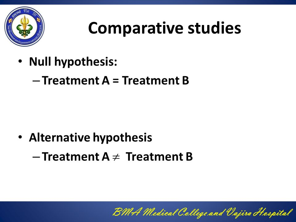 Comparative studies Null hypothesis: Treatment A = Treatment B