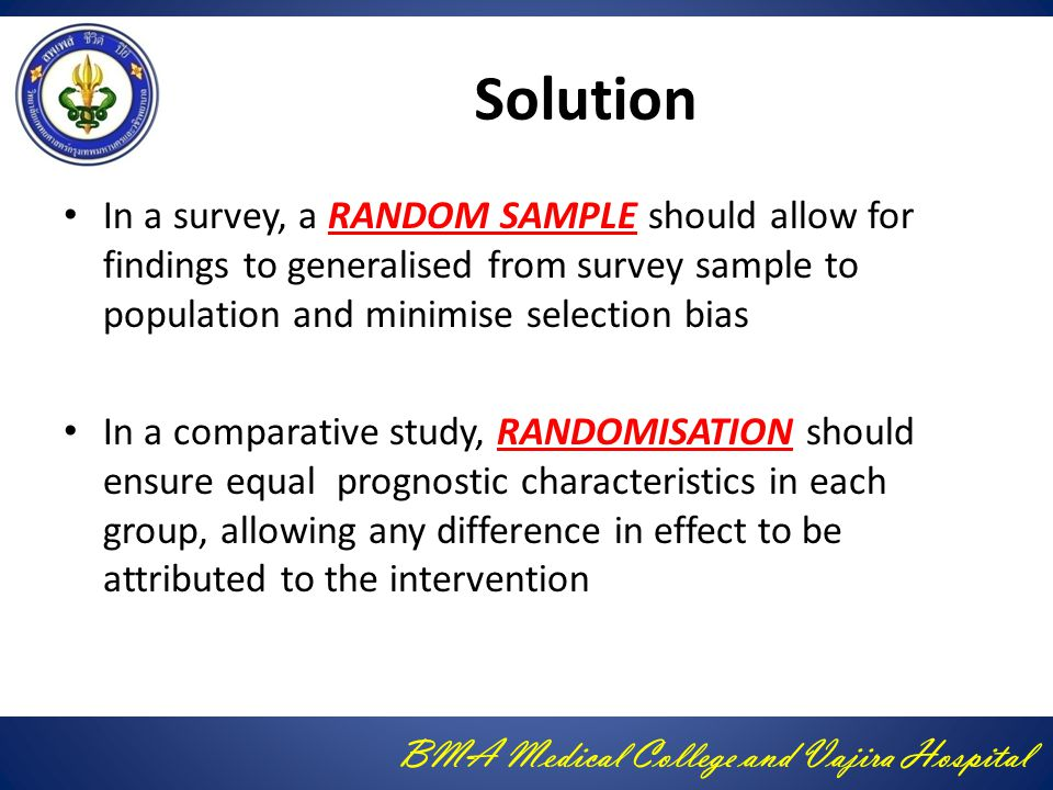 Solution In a survey, a RANDOM SAMPLE should allow for findings to generalised from survey sample to population and minimise selection bias.
