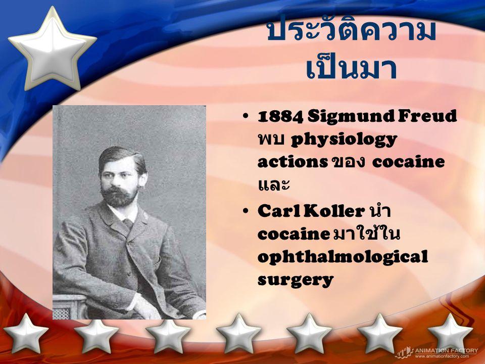 ประวัติความเป็นมา 1884 Sigmund Freud พบ physiology actions ของ cocaine และ.