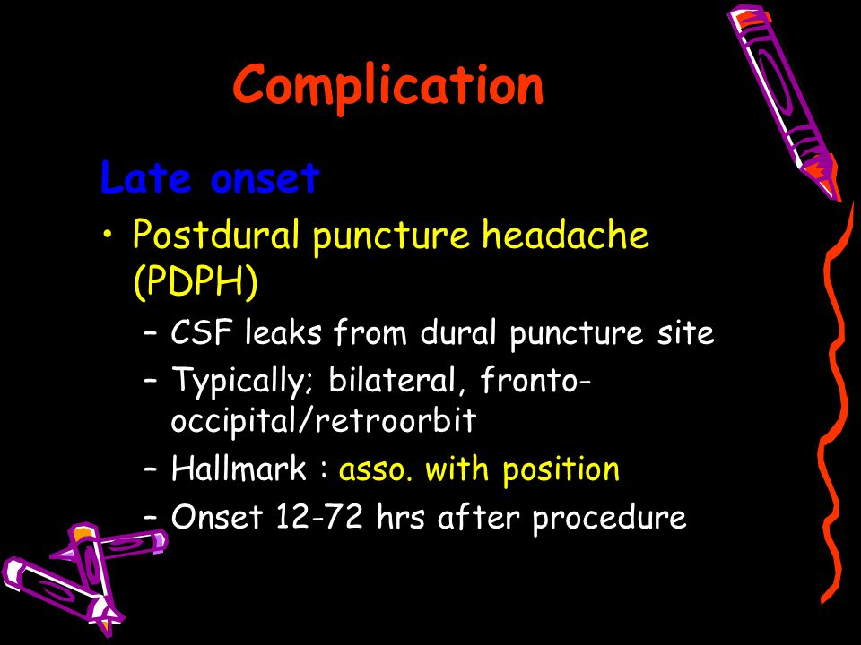 Complication Late onset Postdural puncture headache (PDPH)