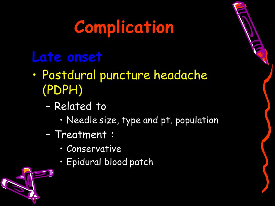 Complication Late onset Postdural puncture headache (PDPH) Related to