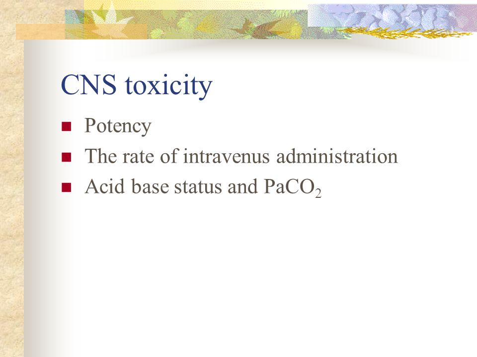 CNS toxicity Potency The rate of intravenus administration