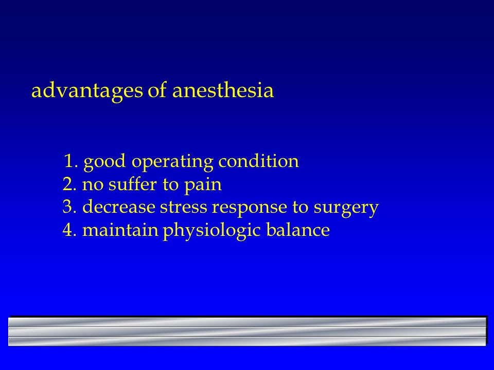 advantages of anesthesia 1. good operating condition 2