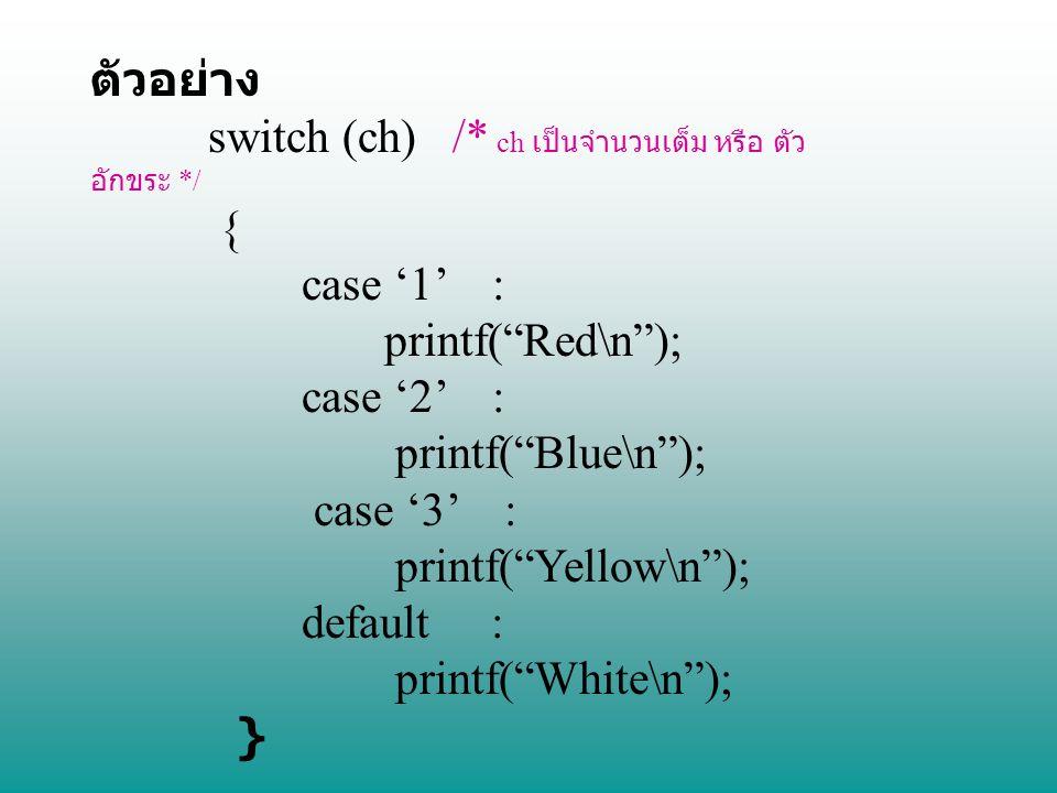 ตัวอย่าง switch (ch) /* ch เป็นจำนวนเต็ม หรือ ตัวอักขระ */ { case '1' : printf( Red\n ); case '2' :