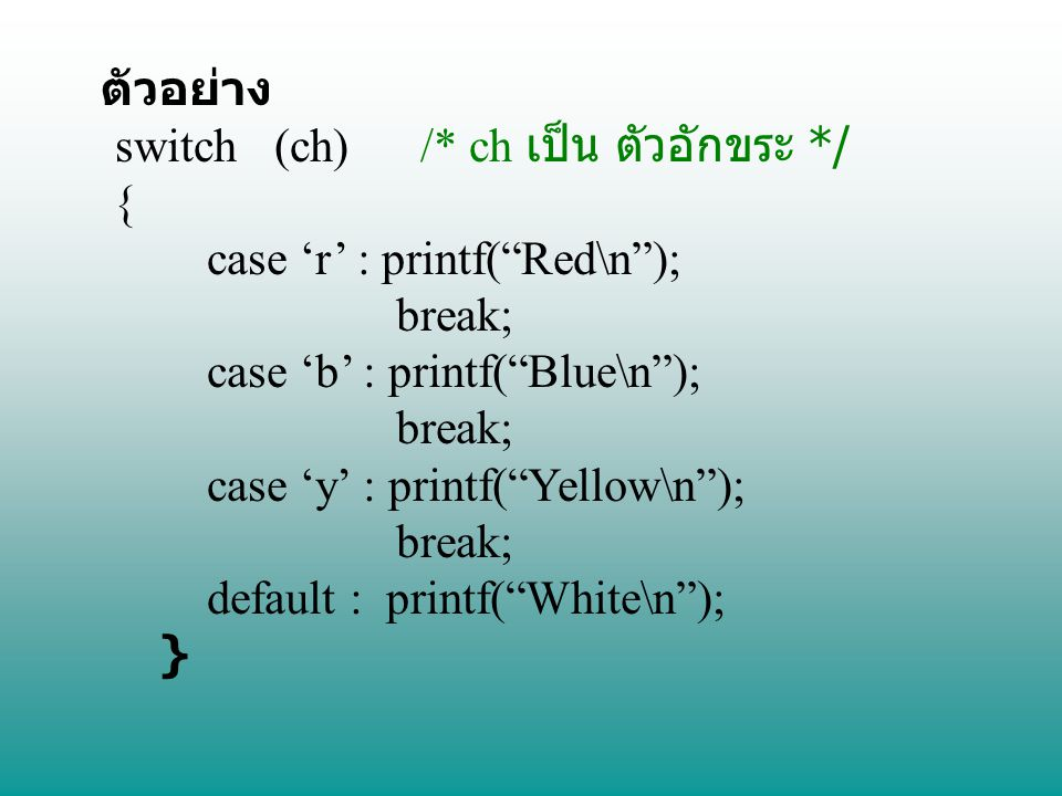 ตัวอย่าง switch (ch) /* ch เป็น ตัวอักขระ */ { case 'r' : printf( Red\n ); break; case 'b' : printf( Blue\n );