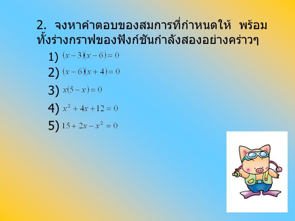 2. จงหาคำตอบของสมการที่กำหนดให้ พร้อมทั้งร่างกราฟของฟังก์ชันกำลังสองอย่างคร่าวๆ