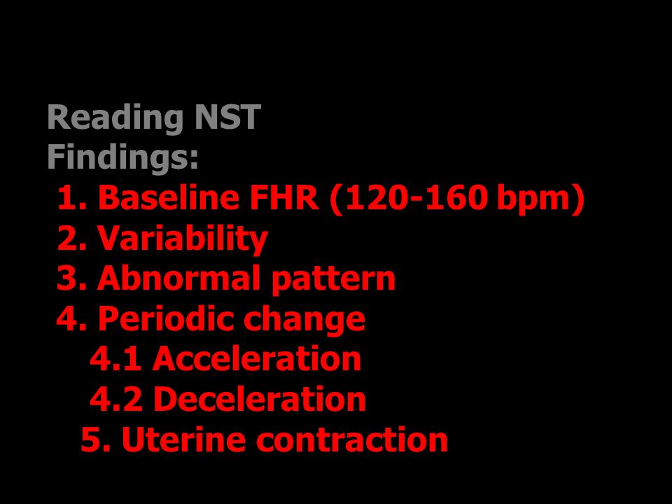 Reading NST Findings: 1. Baseline FHR (120-160 bpm) 2. Variability. 3. Abnormal pattern. 4. Periodic change.