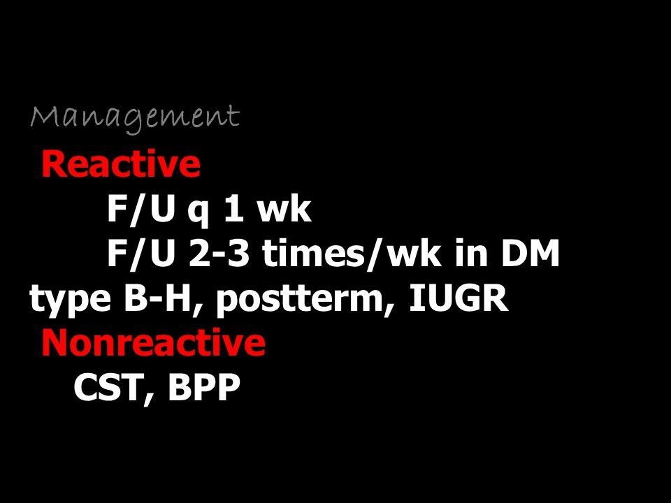 Management Reactive F/U q 1 wk F/U 2-3 times/wk in DM type B-H, postterm, IUGR Nonreactive CST, BPP