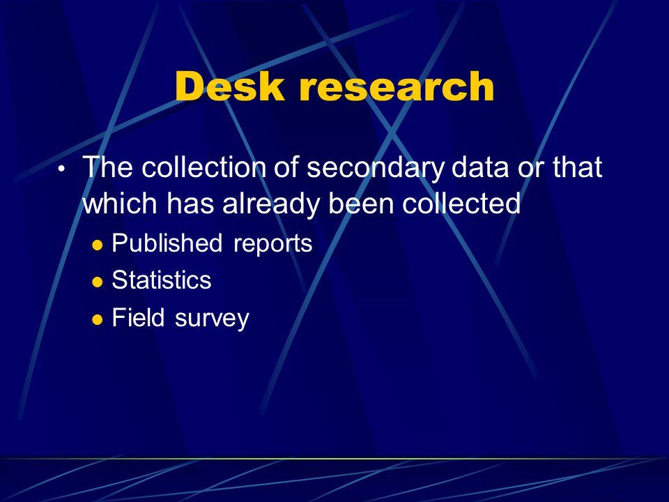 Desk research The collection of secondary data or that which has already been collected. Published reports.