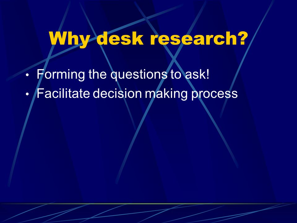 Why desk research Forming the questions to ask!