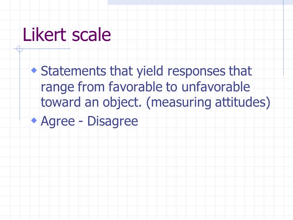 Likert scale Statements that yield responses that range from favorable to unfavorable toward an object. (measuring attitudes)