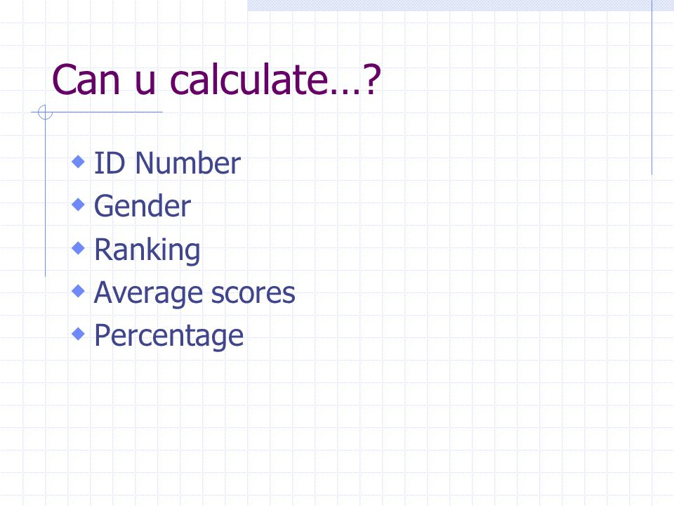 Can u calculate… ID Number Gender Ranking Average scores Percentage