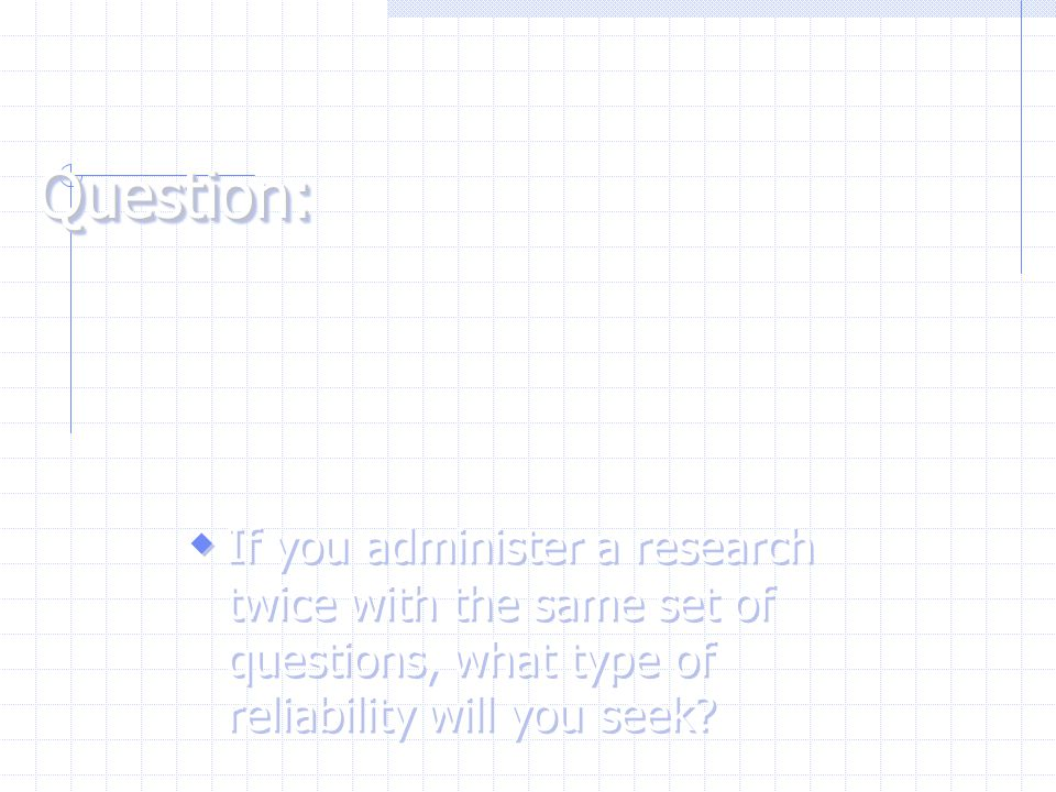 Question: If you administer a research twice with the same set of questions, what type of reliability will you seek