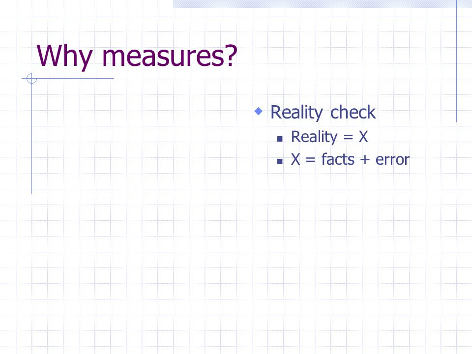 Why measures Reality check Reality = X X = facts + error