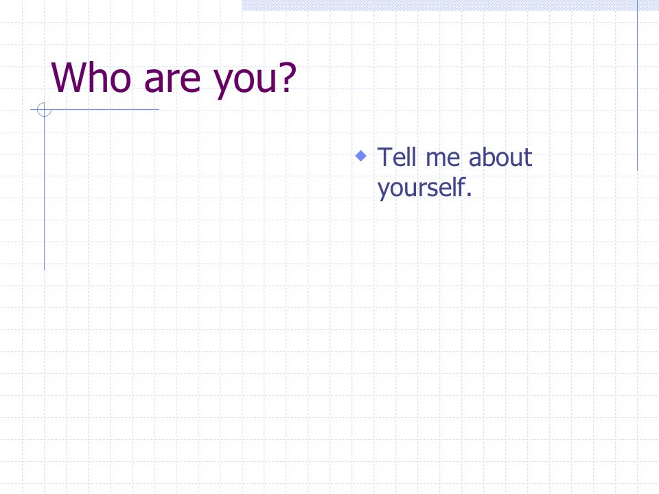 Who are you Tell me about yourself.