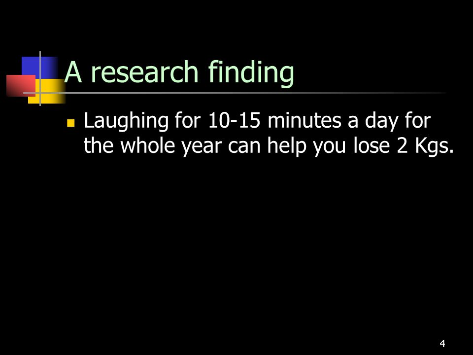 A research finding Laughing for 10-15 minutes a day for the whole year can help you lose 2 Kgs.