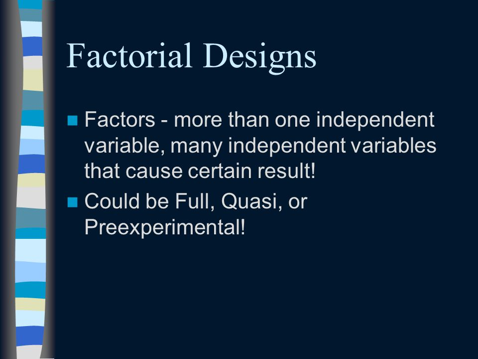 Factorial Designs Factors - more than one independent variable, many independent variables that cause certain result!