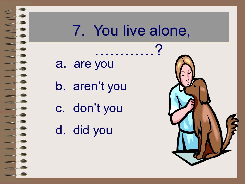 7. You live alone, ………… are you aren't you don't you did you