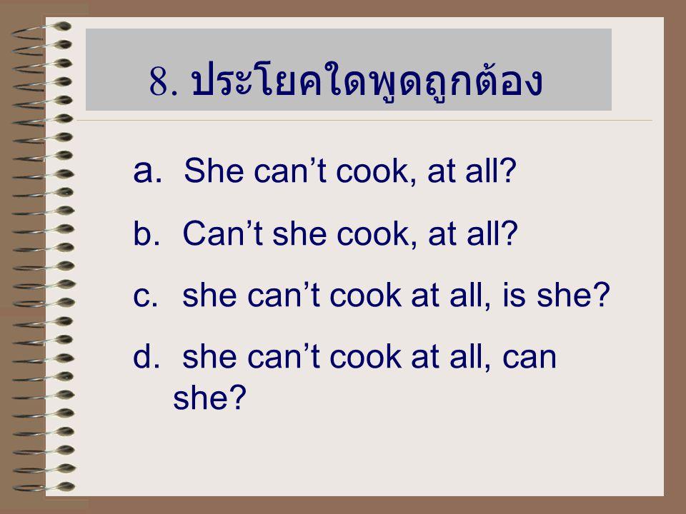 8. ประโยคใดพูดถูกต้อง She can't cook, at all Can't she cook, at all
