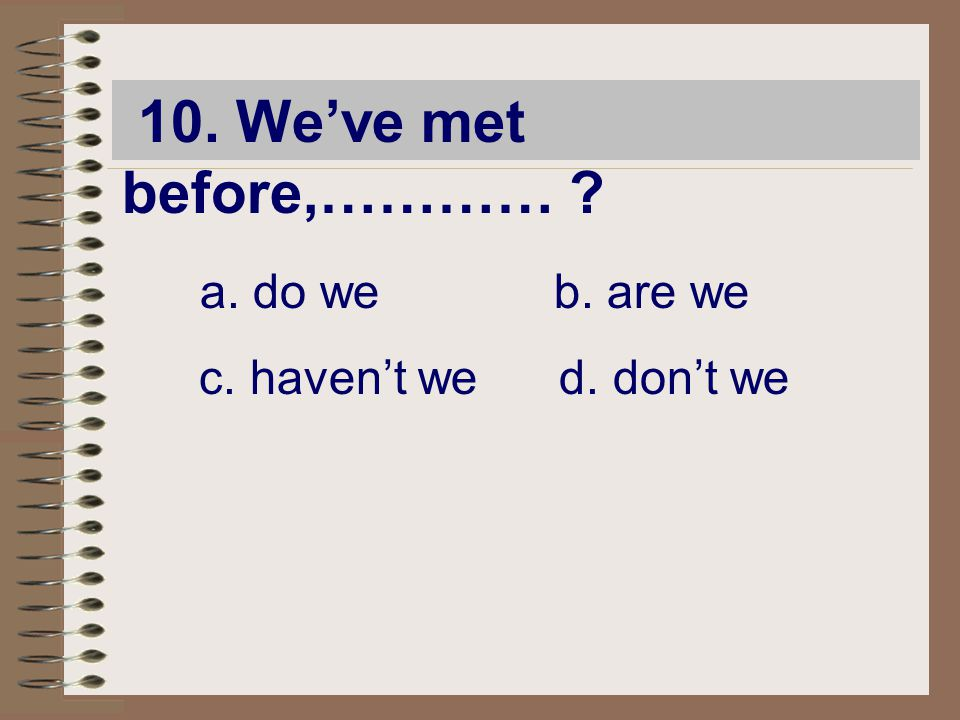 10. We've met before,………… a. do we b. are we