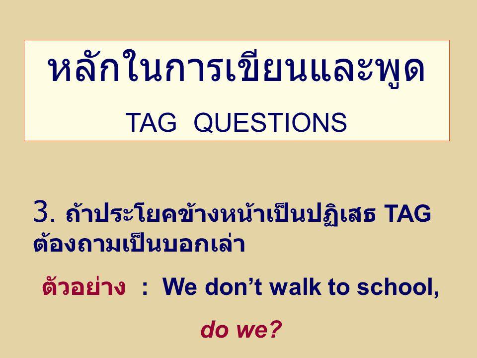 ตัวอย่าง : We don't walk to school,