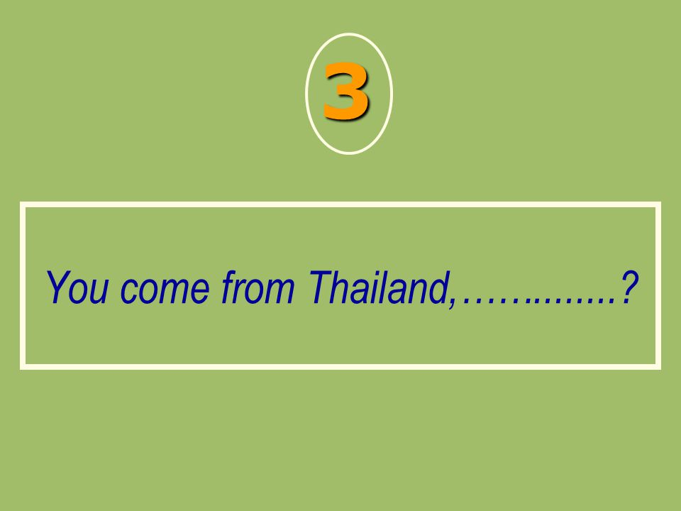 You come from Thailand,……........