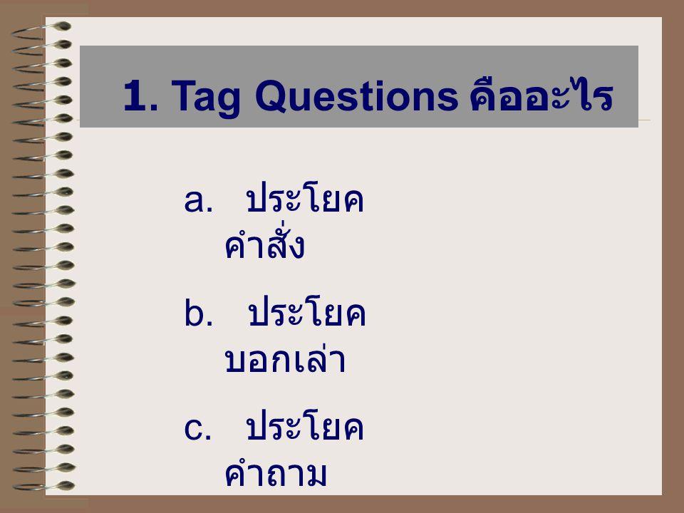 1. Tag Questions คืออะไร ประโยคคำสั่ง b. ประโยคบอกเล่า c. ประโยคคำถาม