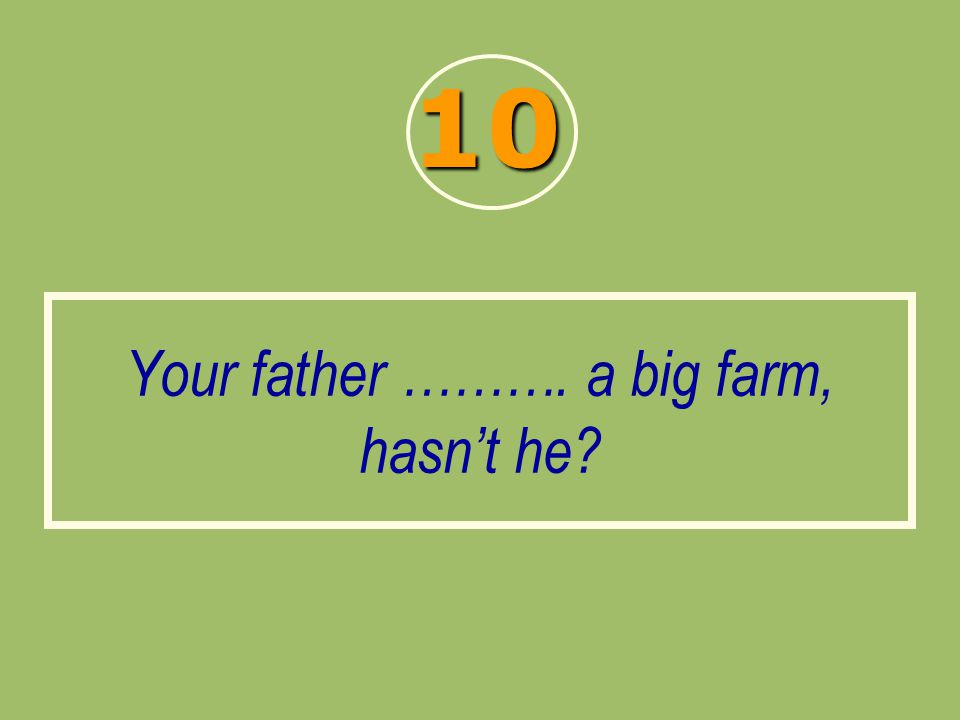 Your father ………. a big farm, hasn't he