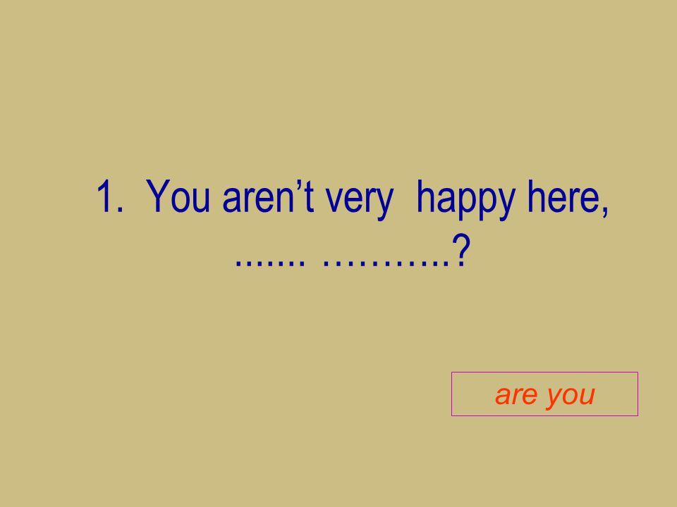 1. You aren't very happy here, ....... ………..