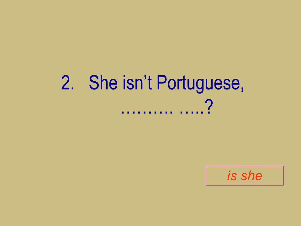She isn't Portuguese, ………. …..
