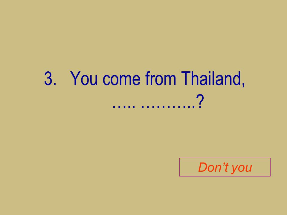 You come from Thailand, ….. ………..