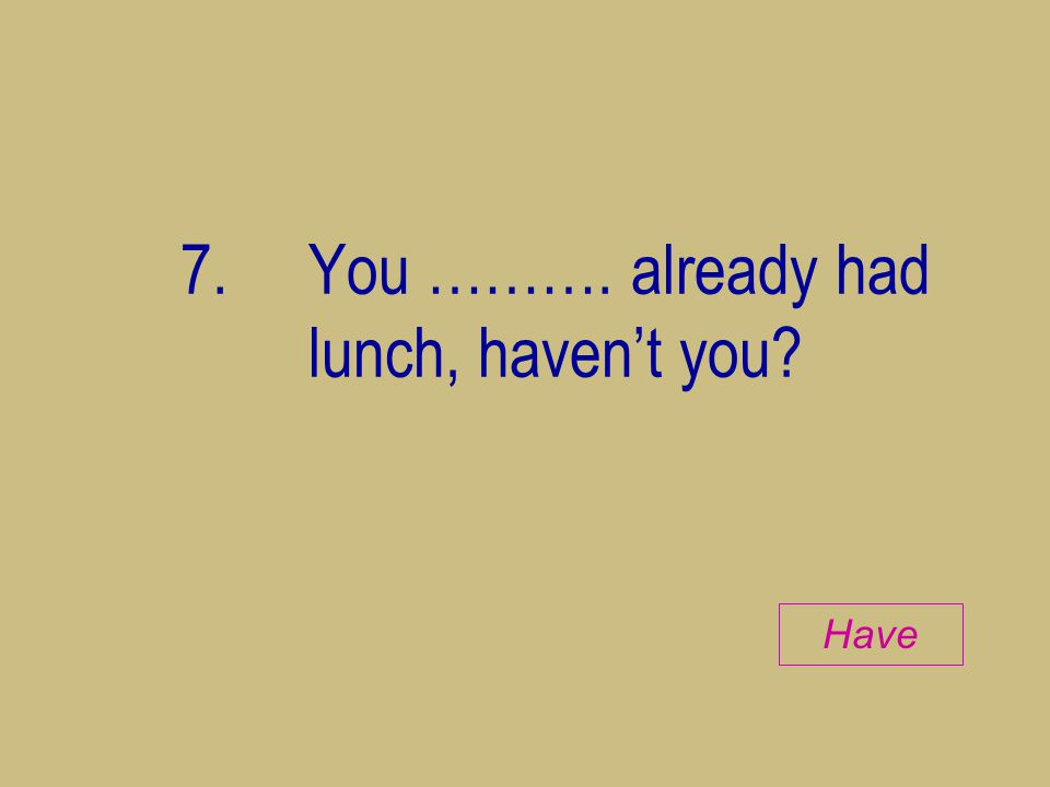 7. You ………. already had lunch, haven't you