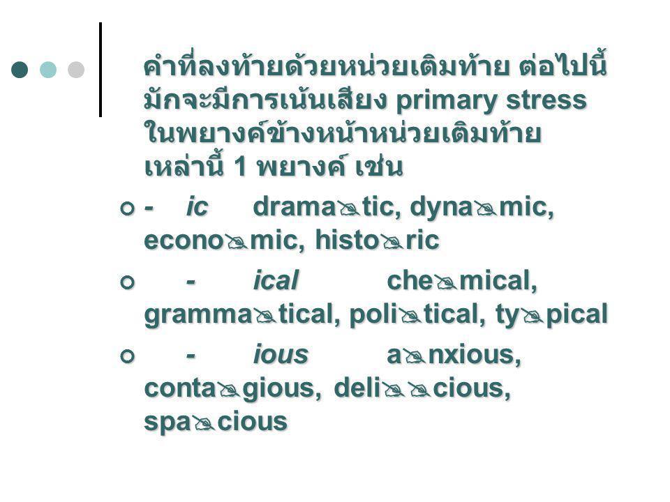 คำที่ลงท้ายด้วยหน่วยเติมท้าย ต่อไปนี้ มักจะมีการเน้นเสียง primary stress ในพยางค์ข้างหน้าหน่วยเติมท้ายเหล่านี้ 1 พยางค์ เช่น