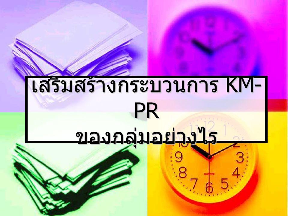 เสริมสร้างกระบวนการ KM-PR ของกลุ่มอย่างไร