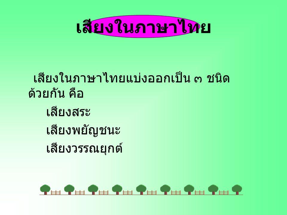 เสียงในภาษาไทย เสียงในภาษาไทยแบ่งออกเป็น ๓ ชนิด ด้วยกัน คือ เสียงสระ