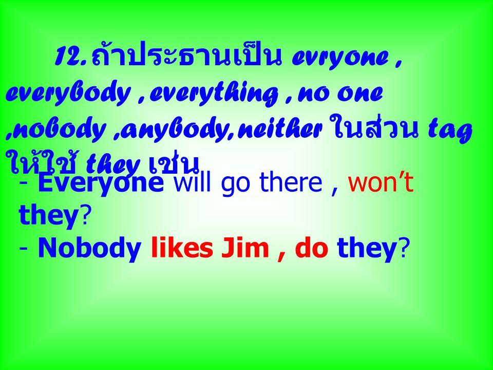 12. ถ้าประธานเป็น evryone , everybody , everything , no one ,nobody ,anybody, neither ในส่วน tag ให้ใช้ they เช่น