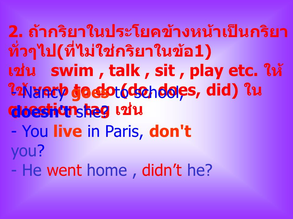 2. ถ้ากริยาในประโยคข้างหน้าเป็นกริยาทั่วๆไป(ที่ไม่ใช่กริยาในข้อ1) เช่น swim , talk , sit , play etc. ให้ใช้ verb to do (do, does, did) ใน question tag เช่น