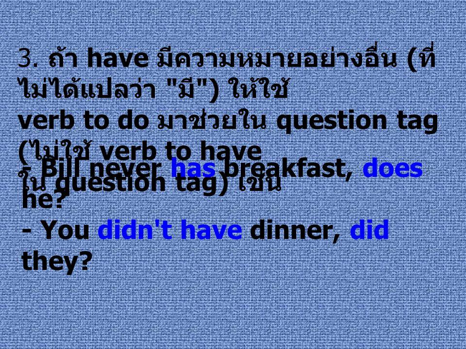 3. ถ้า have มีความหมายอย่างอื่น (ที่ไม่ได้แปลว่า มี ) ให้ใช้