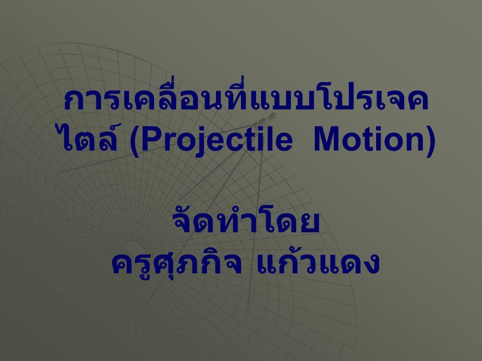 การเคลื่อนที่แบบโปรเจคไตล์ (Projectile Motion) จัดทำโดย ครูศุภกิจ