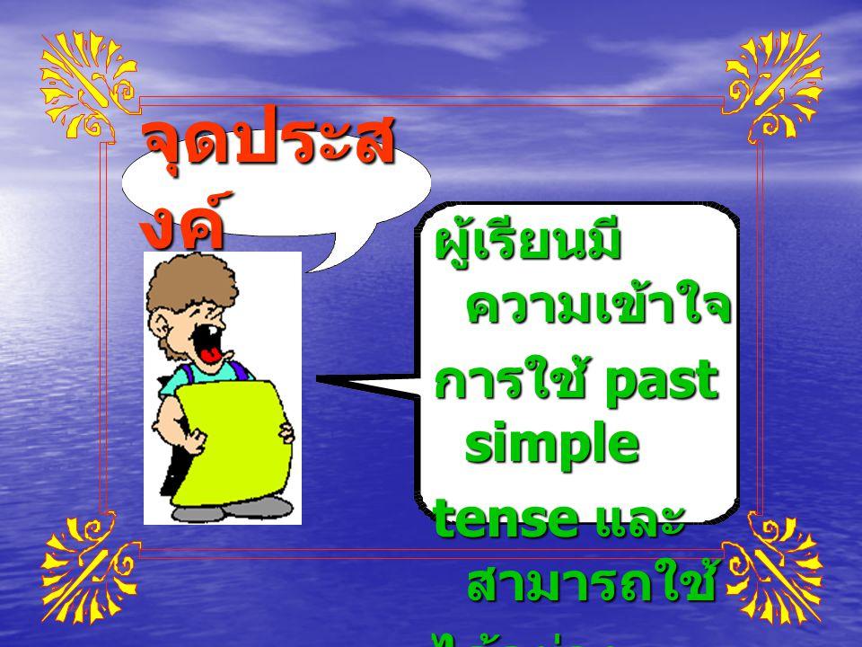 จุดประสงค์ ผู้เรียนมีความเข้าใจ การใช้ past simple tense และสามารถใช้