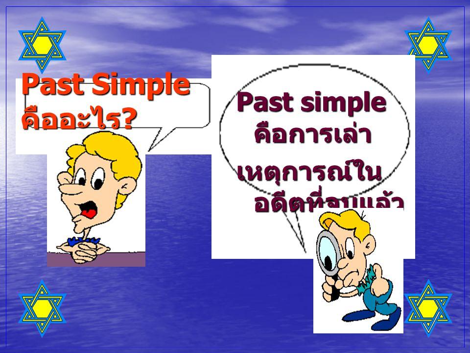 Past Simple คืออะไร Past simple คือการเล่า เหตุการณ์ในอดีตที่จบแล้ว