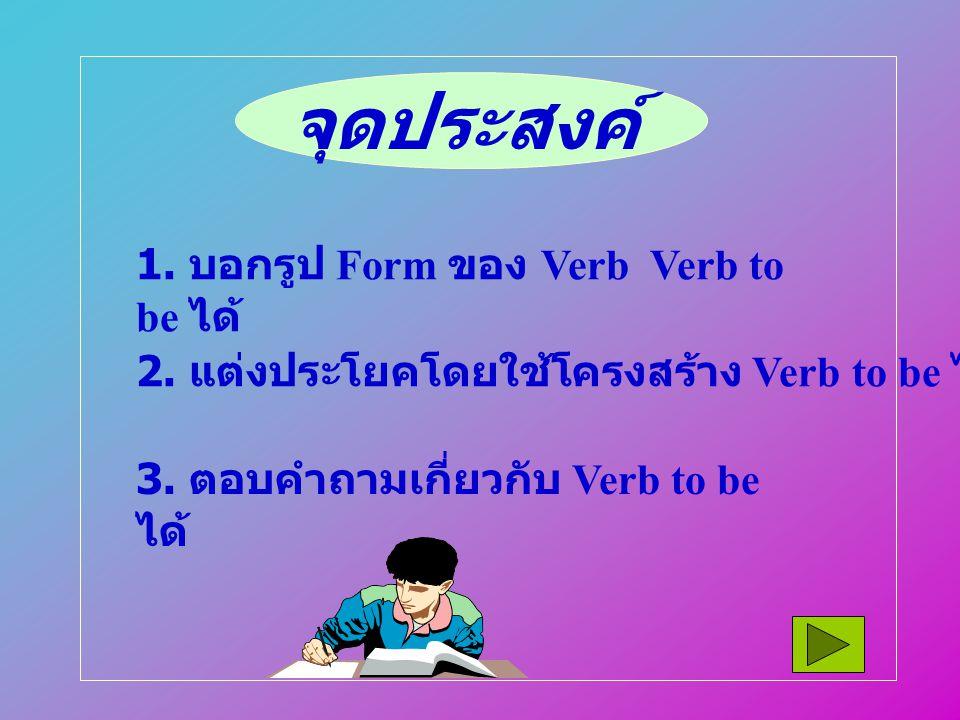 จุดประสงค์ 1. บอกรูป Form ของ Verb Verb to be ได้