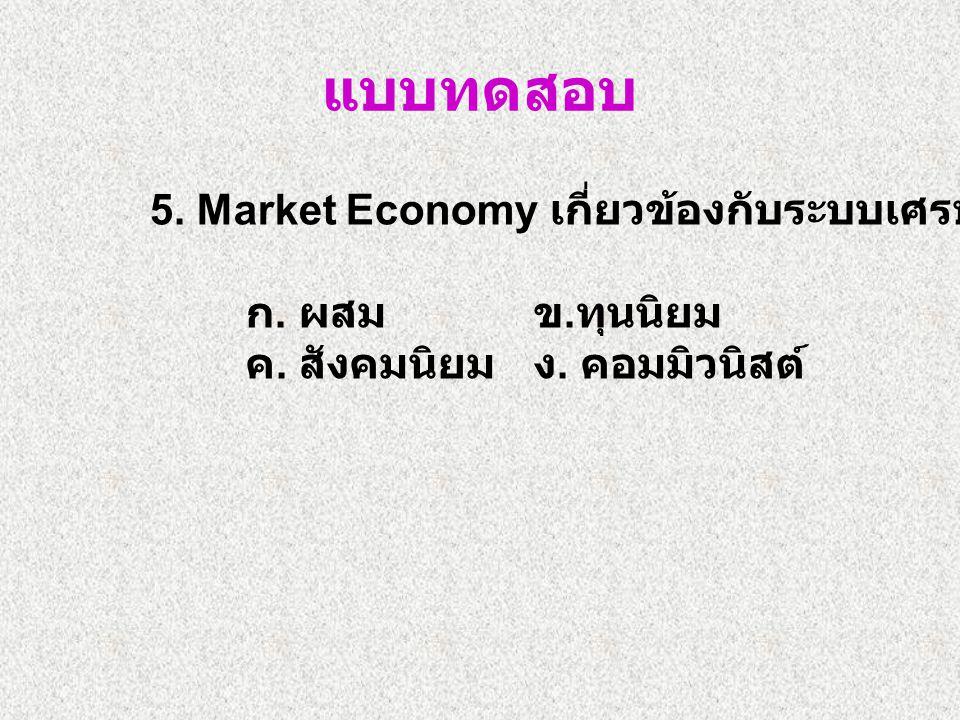 แบบทดสอบ 5. Market Economy เกี่ยวข้องกับระบบเศรษฐกิจแบบใด ก.