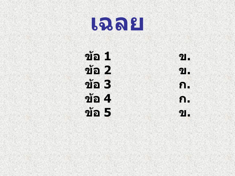 เฉลย ข้อ 1 ข. ข้อ 2 ข. ข้อ 3 ก. ข้อ 4 ก. ข้อ 5 ข.