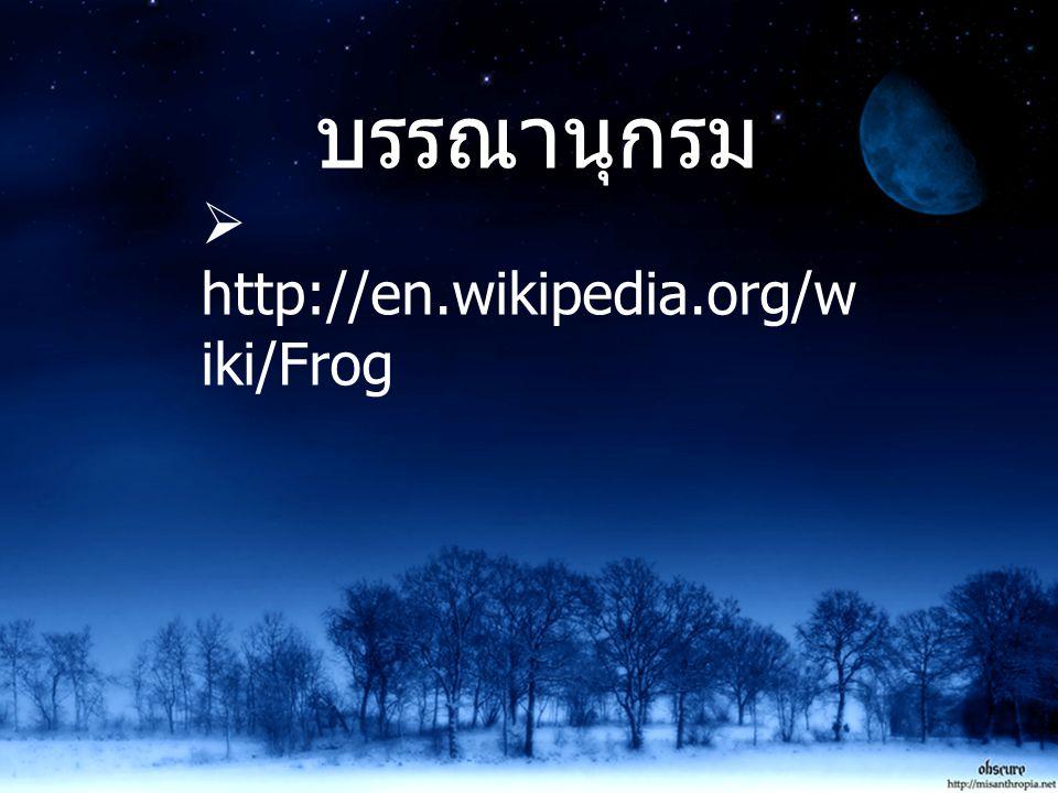 บรรณานุกรม http://en.wikipedia.org/wiki/Frog