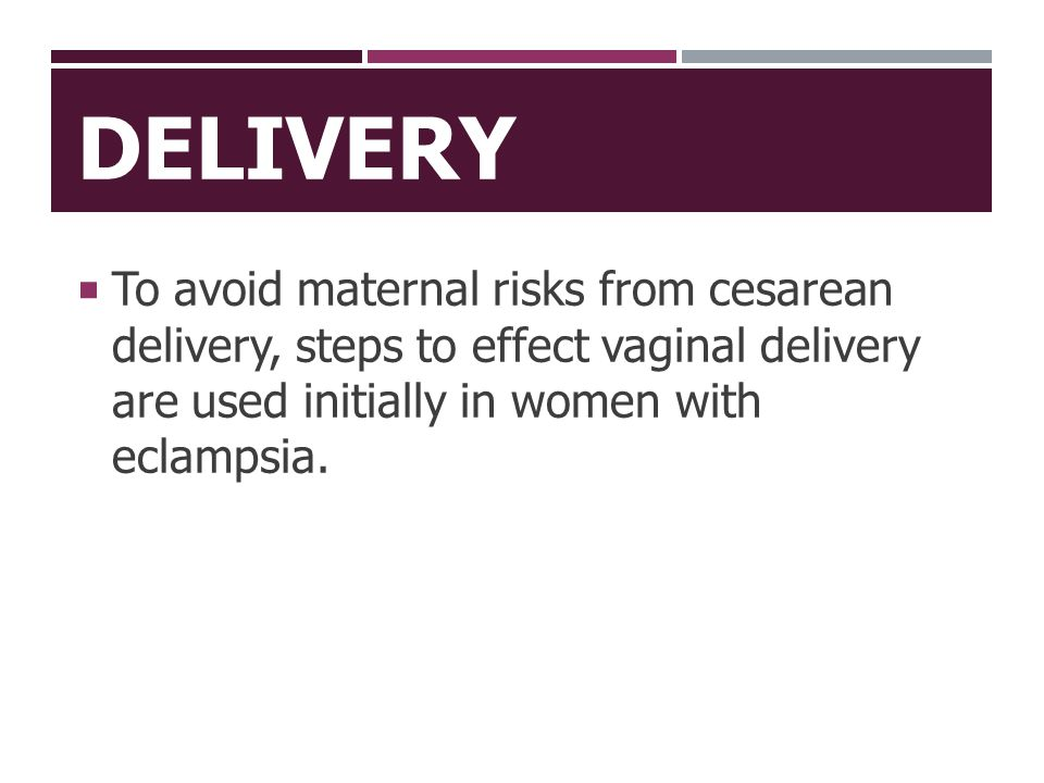 Delivery To avoid maternal risks from cesarean delivery, steps to effect vaginal delivery are used initially in women with eclampsia.
