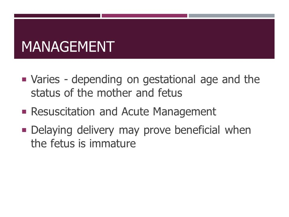 Management Varies - depending on gestational age and the status of the mother and fetus. Resuscitation and Acute Management.