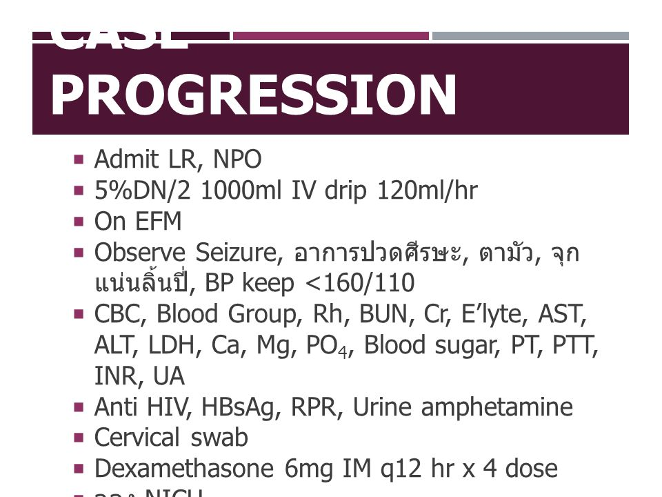 Case Progression Admit LR, NPO 5%DN/2 1000ml IV drip 120ml/hr On EFM