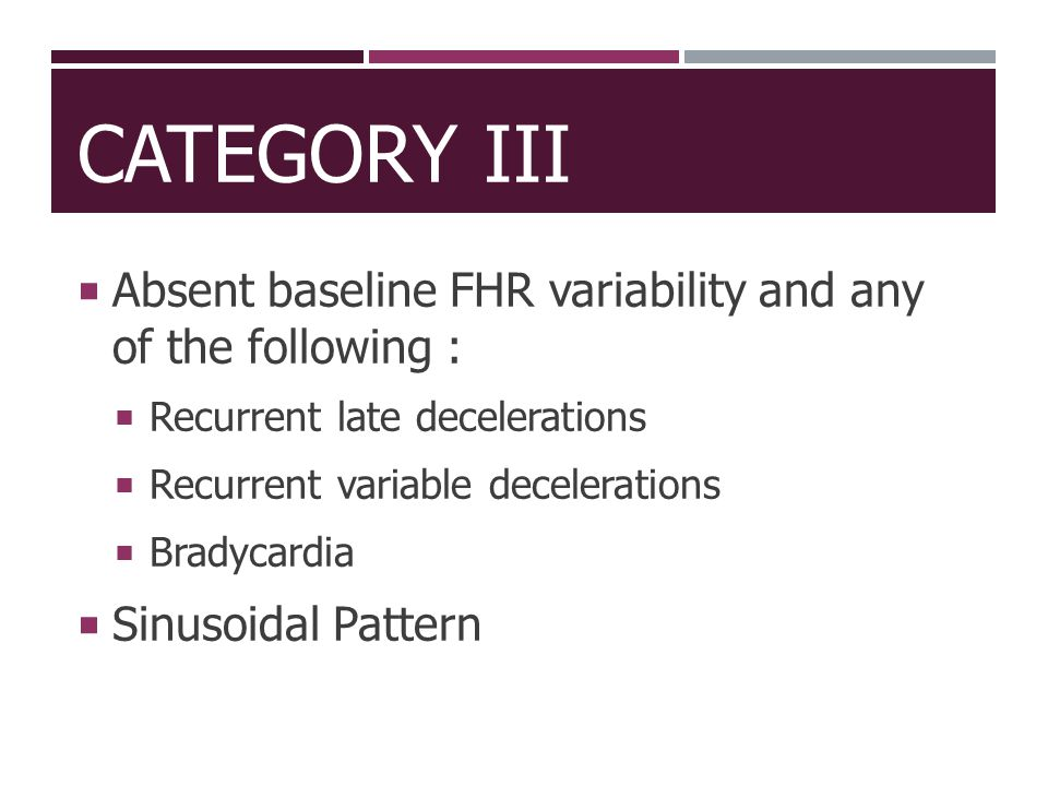 Category III Absent baseline FHR variability and any of the following : Recurrent late decelerations.