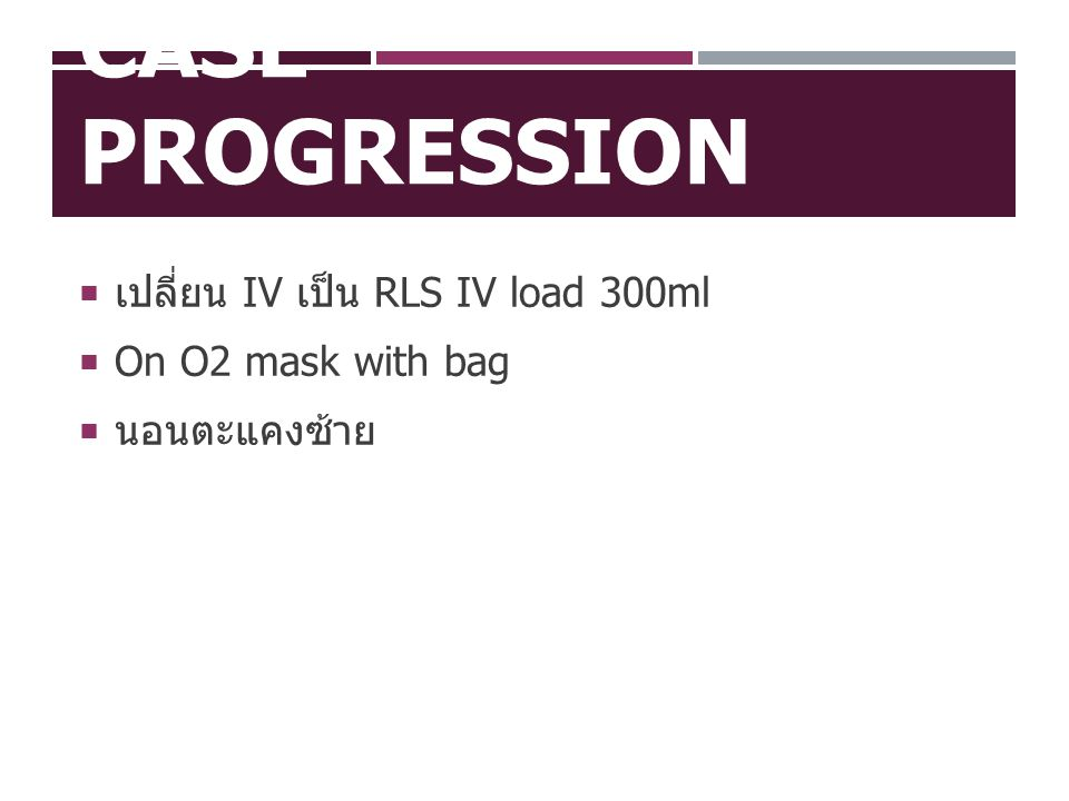 Case Progression เปลี่ยน IV เป็น RLS IV load 300ml On O2 mask with bag